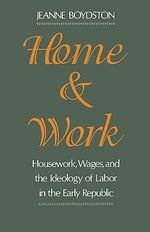 Home and Work : Housework, Wages, and the Ideology of Labor in the Early Republic - Jeanne Boydston