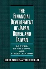 The Financial Development of Japan, Korea and Taiwan : Growth, Repression and Liberalization - Hugh T. Patrick