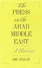 The Press in the Arab Middle East : A History - Ami Ayalon