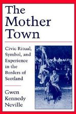 The Mother Town : Civic Ritual, Symbol and Experience in the Borders of Scotland - Gwen Kennedy Neville