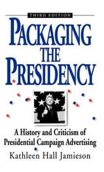 Packaging the Presidency : A History and Criticism of Presidential Campaign Advertising - Kathleen Hall Jamieson