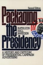 Packaging the Presidency : History and Criticism of Presidential Campaign Advertising - Kathleen Hall Jamieson