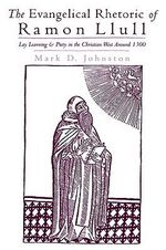 The Evangelical Rhetoric of Ramon Llull : Lay Learning and Piety in the Christian West Around 1300 - Mark D. Johnston