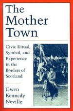 The Mother Town : Civic Ritual, Symbols and Experience in the Borders of Scotland - Gwen Kennedy Neville