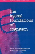 The Logical Foundations of Cognition : Vancouver Studies in Cognitive Science - John Macnamara