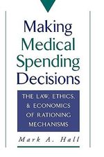 Making Medical Spending Decisions : The Law, Ethics and Economics of Rationing Mechanisms - Mark A. Hall