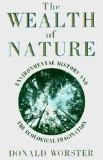 Wealth of Nature : Environmental History and the Ecological Imagination - Donald Worster