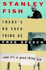 There's No Such Thing as Free Speech : And it's a Good Thing, Too - Stanley Eugene Fish