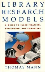 Library Research Models : A Guide to Classification, Cataloging, and Computers - Thomas Mann