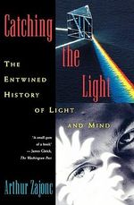 Catching the Light : The Entwined History of Light and Mind - Arthur Zajonc