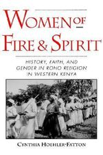Women of Fire and Spirit : Faith, History and Gender in Roho Religion in Western Kenya - Cynthia Hoehler-Fatton