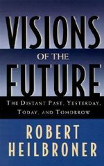 Visions of the Future : The Distant Past, Yesterday, Today, Tomorrow - Robert L. Heilbroner