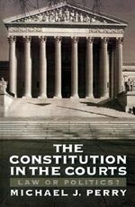 The Constitution in the Courts : Law or Politics? - Michael J. Perry