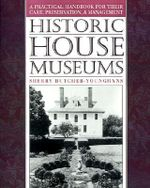 Historic House Museums : A Practical Handbook for Their Care, Preservation and Management - Sherry Butcher-Younghans