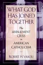 What God Has Joined Together : The Annulment Crisis in American Catholicism - Robert H. Vasoli