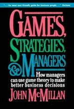 Games, Strategies and Managers : How Managers Can Use Game Theory to Make Better Business Decisions - John McMillan
