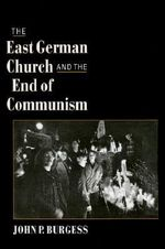 The East German Church and the End of Communism - John P. Burgess