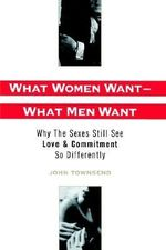What Women Want, What Men Want : Why the Sexes Still See Love and Commitment So Differently - John Marshall Townsend
