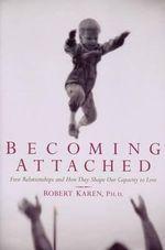 Becoming Attached : First Relationships - Robert Karen