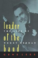 Leader of the Band : The Life of Woody Herman - Gene Lees