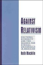 Against Relativism : Cultural Diversity and the Search for Ethical Universals in Medicine - Ruth Macklin