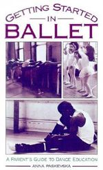 Getting Started in Ballet : A Parent's Guide to Dance Education - Anna Paskevska