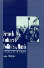 French Cultural Politics and Music : From the Dreyfus Affair to the First World War - Jane F. Fulcher