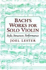 Bach's Works for Solo Violin : Style, Structure, Performance - Joel Lester