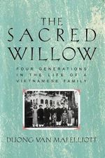 The Sacred Willow : Four Generations in the Life of a Vietnamese Family - Duong Van Mai Elliott