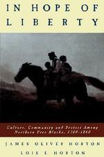 In Hope of Liberty : Culture, Community and Protest Among Northern Free Blacks, 1700-1860 - James Oliver Horton