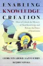 Enabling Knowledge Creation : How to Unlock the Mystery of Tacit Knowledge and Release the Power of Innovation - Georg von Krogh