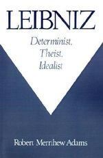 Leibniz : Determinist, Theist, Idealist - Robert Merrihew Adams