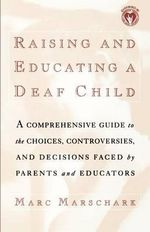 Raising and Educating a Deaf Child : A Comprehensive Guide to the Choices, Controversies, and Decisions Faced by Parents and Educators - Marc Marschark