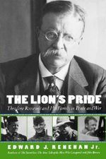 The Lion's Pride : Theodore Roosevelt and His Family in Peace and War - Edward J. Renehan