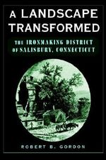 A Landscape Transformed : The Ironmaking District of Salisbury, Connecticut - Robert B. Gordon