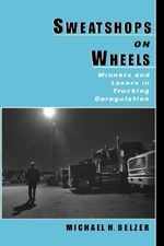 Sweatshops on Wheels : Winners and Losers in Trucking Deregulation - Michael H. Belzer