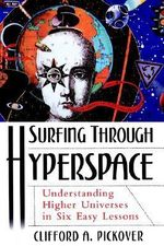 Surfing Through Hyperspace : Understanding Higher Universes in Six Easy Lessons - Clifford A. Pickover