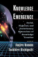 Knowledge Emergence : Social, Technical and Evolutionary Dimensions of Knowledge Creation - Ikujiro Nonaka