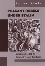 Peasant Rebels Under Stalin : Collectivization and the Culture of Peasant Resistance - Lynne Viola