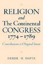 Religion and the Continental Congress, 1774-1789 : Contributions to Original Intent - Derek H. Davis