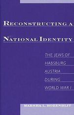 Reconstructing National Identity : The Jews of Habsburg, Austria During World War I - Marsha L. Rozenblit