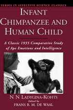 Infant Chimpanzee and Human Child : A Classic 1935 Comparative Study of Ape Emotions and Intelligence - N.N. Ladygina-Kohts
