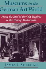Museums in the German Art World : From the End of the Old Regime to the Rise of Modernism - James J. Sheehan