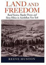 Land and Freedom : Rural Society, Popular Protest and Party Politics in Antebellum New York - Reeve Huston