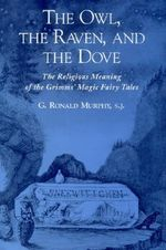The Owl, the Raven and the Dove : The Religious Meaning of the Grimms' Magic Fairy Tales - G.Ronald Murphy