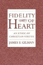 Fidelity of Heart : An Ethic of Christian Virtue - James Earl Gilman