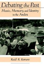 Debating the Past : Music, Memory and Identity in the Andes - Raul R. Romero