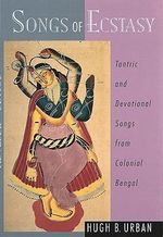 Songs of Ecstasy : Tantric and Devotional Songs from Colonial Bengal - Hugh B. Urban