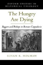 The Hungry are Dying : Beggars and Bishops in Roman Cappadocia - Susan R. Holman