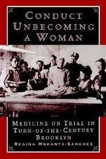 Conduct Unbecoming a Woman : Medicine on Trial in Turn-of-the-century Brooklyn - Regina Markell Morantz-Sanchez